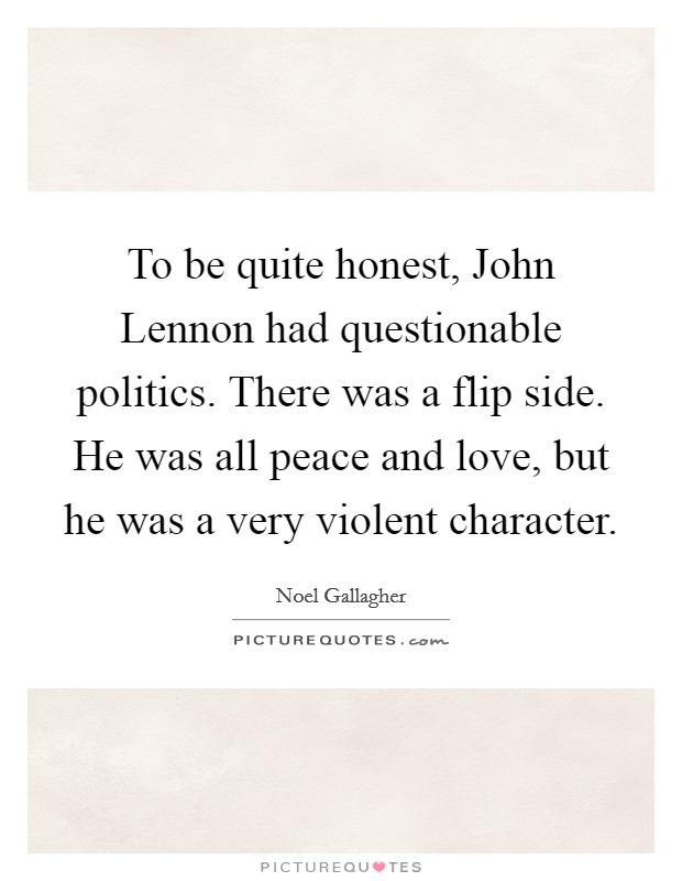 To be quite honest, John Lennon had questionable politics. There was a flip side. He was all peace and love, but he was a very violent character Picture Quote #1
