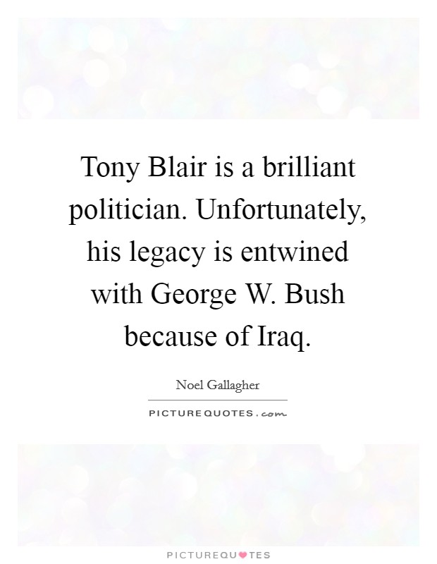 Tony Blair is a brilliant politician. Unfortunately, his legacy is entwined with George W. Bush because of Iraq Picture Quote #1