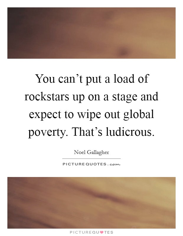 You can't put a load of rockstars up on a stage and expect to wipe out global poverty. That's ludicrous Picture Quote #1