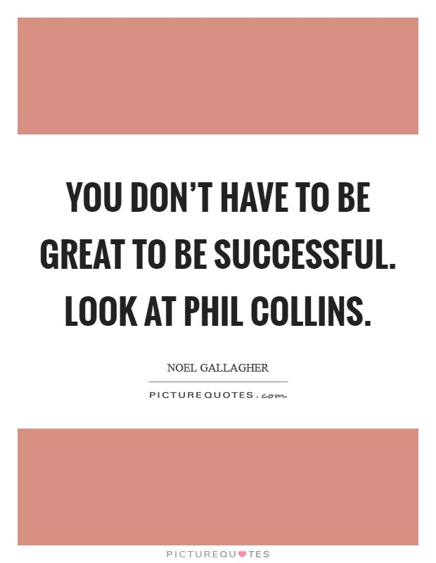 You don't have to be great to be successful. Look at Phil Collins Picture Quote #1