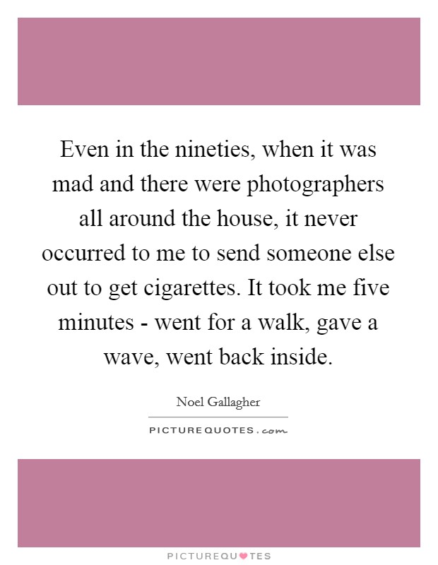 Even in the nineties, when it was mad and there were photographers all around the house, it never occurred to me to send someone else out to get cigarettes. It took me five minutes - went for a walk, gave a wave, went back inside Picture Quote #1