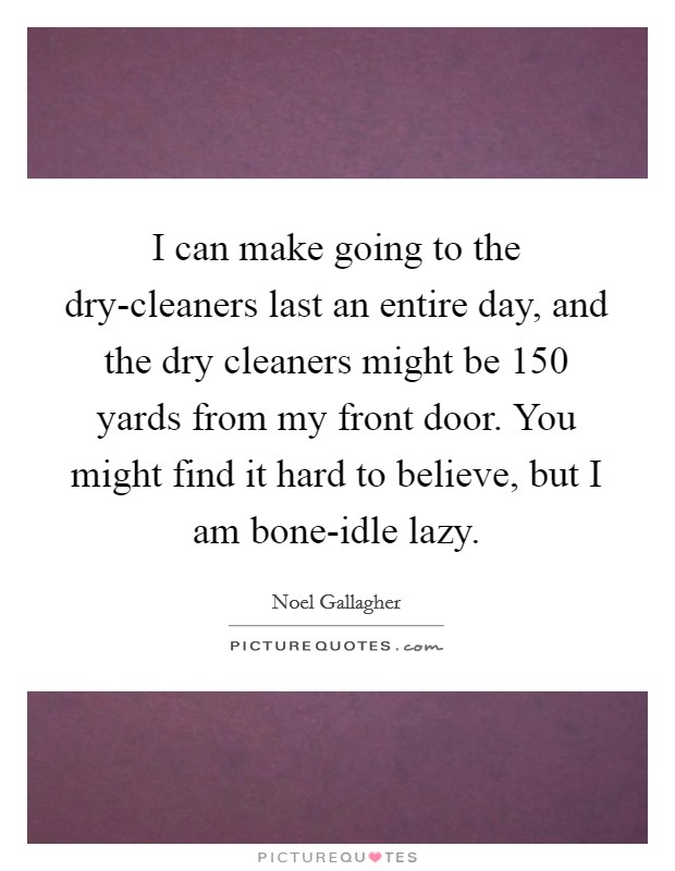 I can make going to the dry-cleaners last an entire day, and the dry cleaners might be 150 yards from my front door. You might find it hard to believe, but I am bone-idle lazy Picture Quote #1