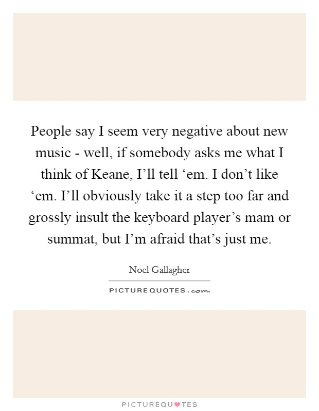 People say I seem very negative about new music - well, if somebody asks me what I think of Keane, I'll tell 'em. I don't like 'em. I'll obviously take it a step too far and grossly insult the keyboard player's mam or summat, but I'm afraid that's just me Picture Quote #1