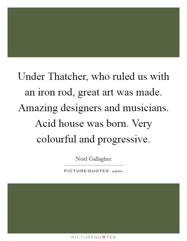 Under Thatcher, who ruled us with an iron rod, great art was made. Amazing designers and musicians. Acid house was born. Very colourful and progressive Picture Quote #1