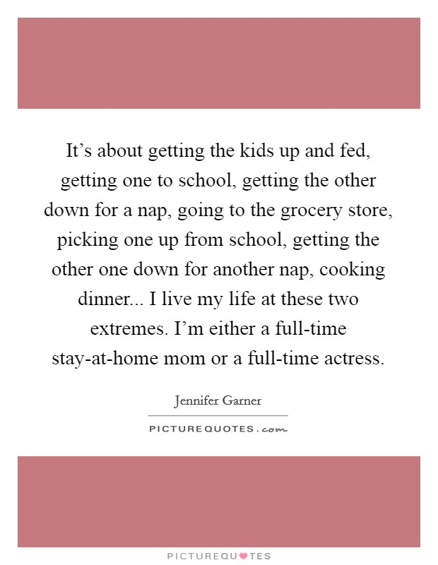 It's about getting the kids up and fed, getting one to school, getting the other down for a nap, going to the grocery store, picking one up from school, getting the other one down for another nap, cooking dinner... I live my life at these two extremes. I'm either a full-time stay-at-home mom or a full-time actress Picture Quote #1