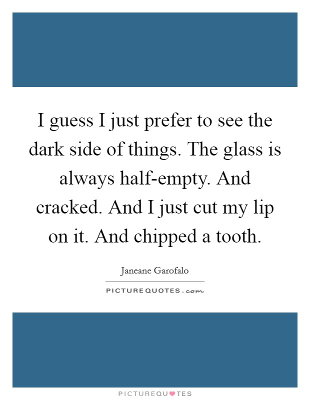 I guess I just prefer to see the dark side of things. The glass is always half-empty. And cracked. And I just cut my lip on it. And chipped a tooth Picture Quote #1