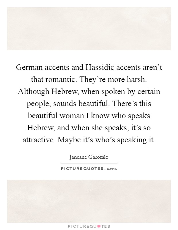 German accents and Hassidic accents aren't that romantic. They're more harsh. Although Hebrew, when spoken by certain people, sounds beautiful. There's this beautiful woman I know who speaks Hebrew, and when she speaks, it's so attractive. Maybe it's who's speaking it Picture Quote #1