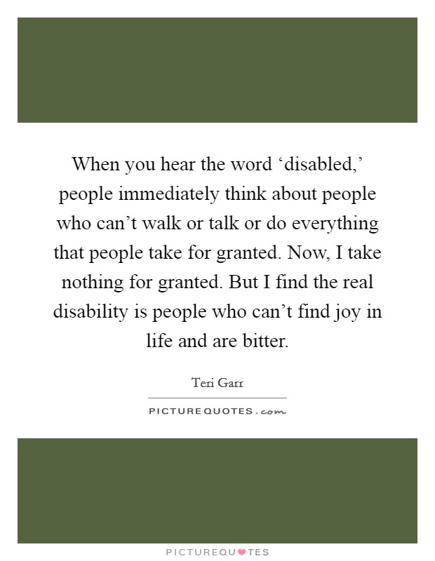 When you hear the word 'disabled,' people immediately think about people who can't walk or talk or do everything that people take for granted. Now, I take nothing for granted. But I find the real disability is people who can't find joy in life and are bitter Picture Quote #1