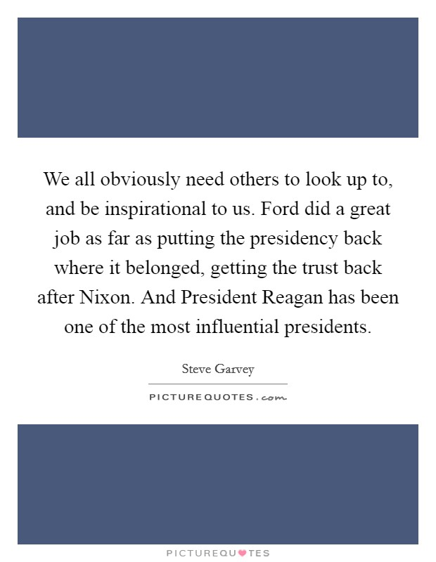 We all obviously need others to look up to, and be inspirational to us. Ford did a great job as far as putting the presidency back where it belonged, getting the trust back after Nixon. And President Reagan has been one of the most influential presidents Picture Quote #1