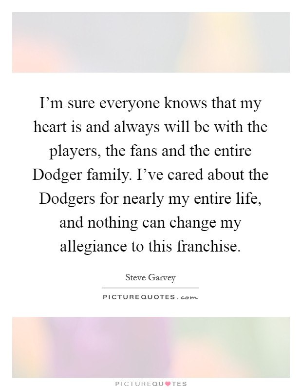 I'm sure everyone knows that my heart is and always will be with the players, the fans and the entire Dodger family. I've cared about the Dodgers for nearly my entire life, and nothing can change my allegiance to this franchise Picture Quote #1