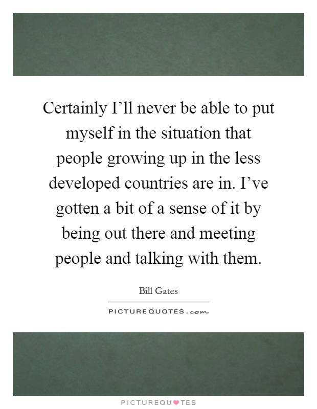 Certainly I'll never be able to put myself in the situation that people growing up in the less developed countries are in. I've gotten a bit of a sense of it by being out there and meeting people and talking with them Picture Quote #1