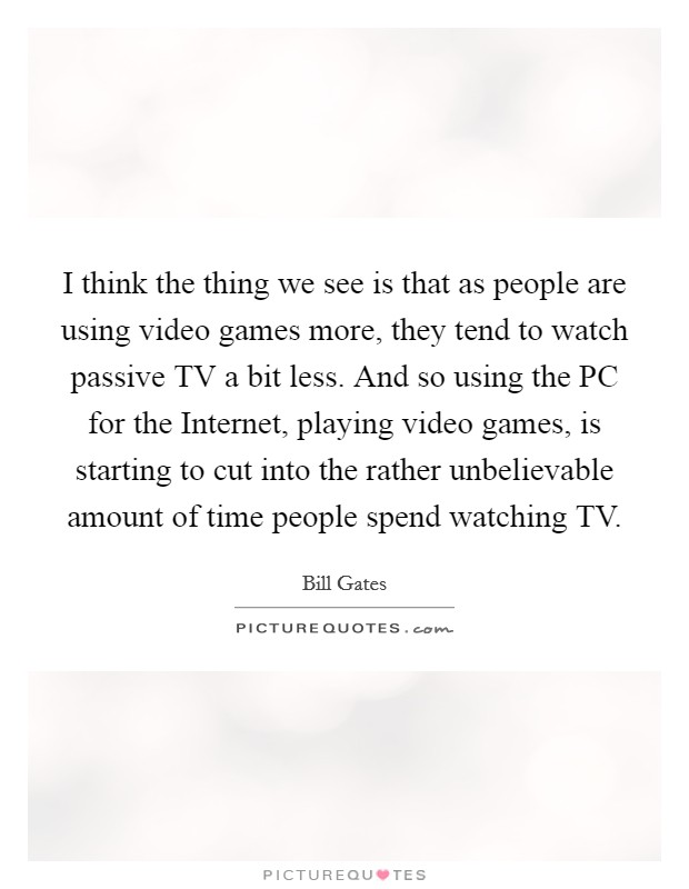 I think the thing we see is that as people are using video games more, they tend to watch passive TV a bit less. And so using the PC for the Internet, playing video games, is starting to cut into the rather unbelievable amount of time people spend watching TV Picture Quote #1