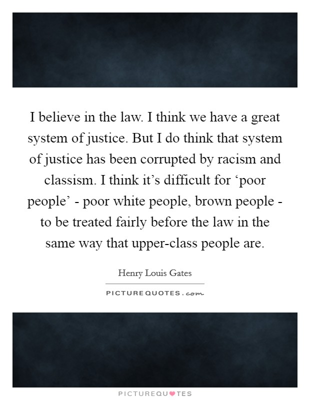 I believe in the law. I think we have a great system of justice. But I do think that system of justice has been corrupted by racism and classism. I think it's difficult for 'poor people' - poor white people, brown people - to be treated fairly before the law in the same way that upper-class people are Picture Quote #1