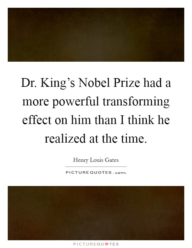 Dr. King's Nobel Prize had a more powerful transforming effect on him than I think he realized at the time Picture Quote #1