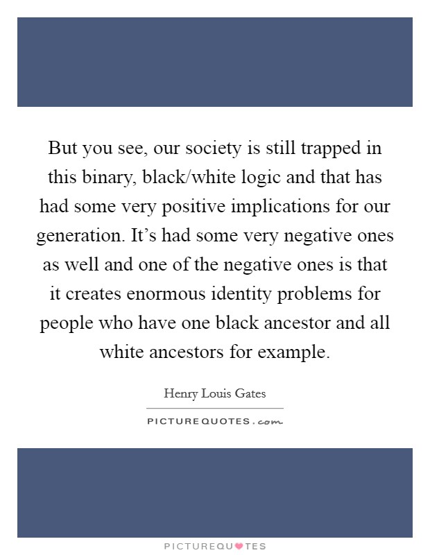 But you see, our society is still trapped in this binary, black/white logic and that has had some very positive implications for our generation. It's had some very negative ones as well and one of the negative ones is that it creates enormous identity problems for people who have one black ancestor and all white ancestors for example Picture Quote #1