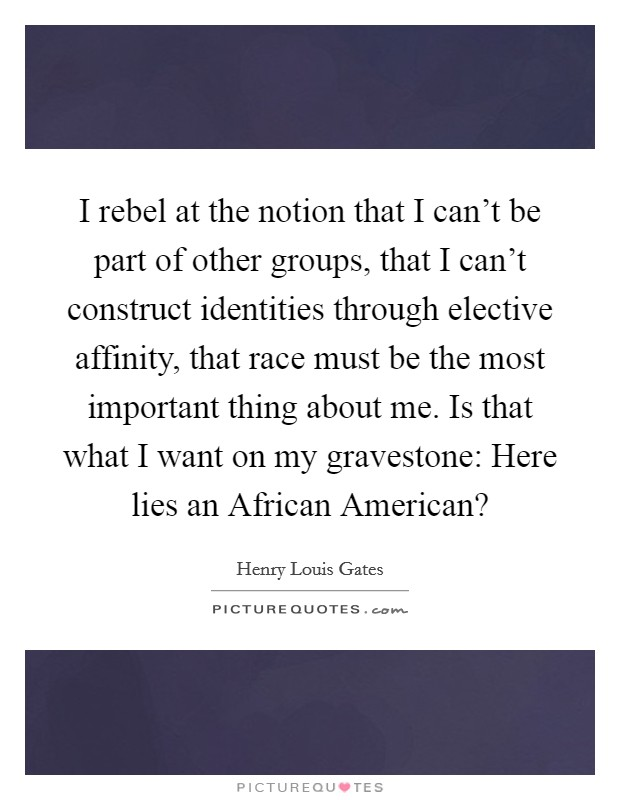 I rebel at the notion that I can't be part of other groups, that I can't construct identities through elective affinity, that race must be the most important thing about me. Is that what I want on my gravestone: Here lies an African American? Picture Quote #1