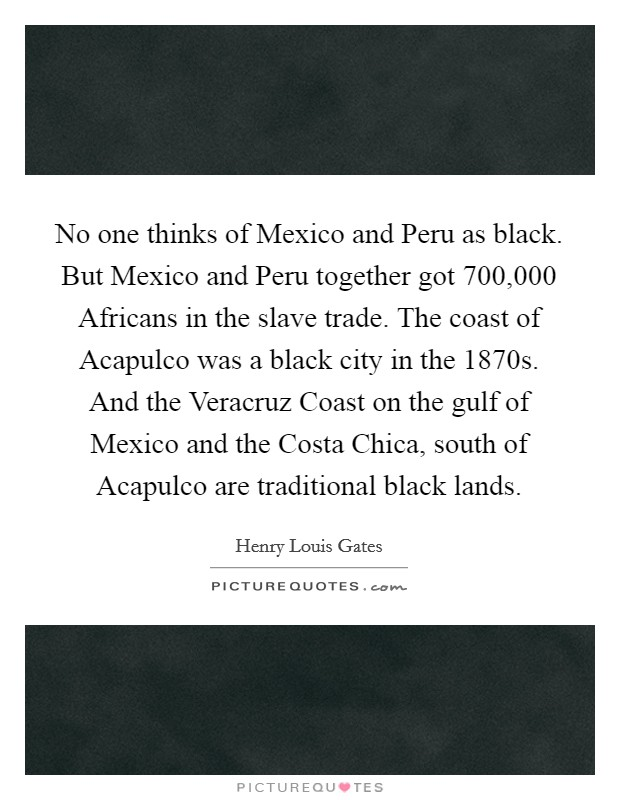 No one thinks of Mexico and Peru as black. But Mexico and Peru together got 700,000 Africans in the slave trade. The coast of Acapulco was a black city in the 1870s. And the Veracruz Coast on the gulf of Mexico and the Costa Chica, south of Acapulco are traditional black lands Picture Quote #1