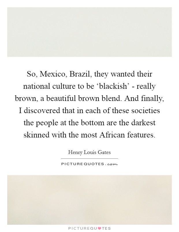 So, Mexico, Brazil, they wanted their national culture to be 'blackish' - really brown, a beautiful brown blend. And finally, I discovered that in each of these societies the people at the bottom are the darkest skinned with the most African features Picture Quote #1