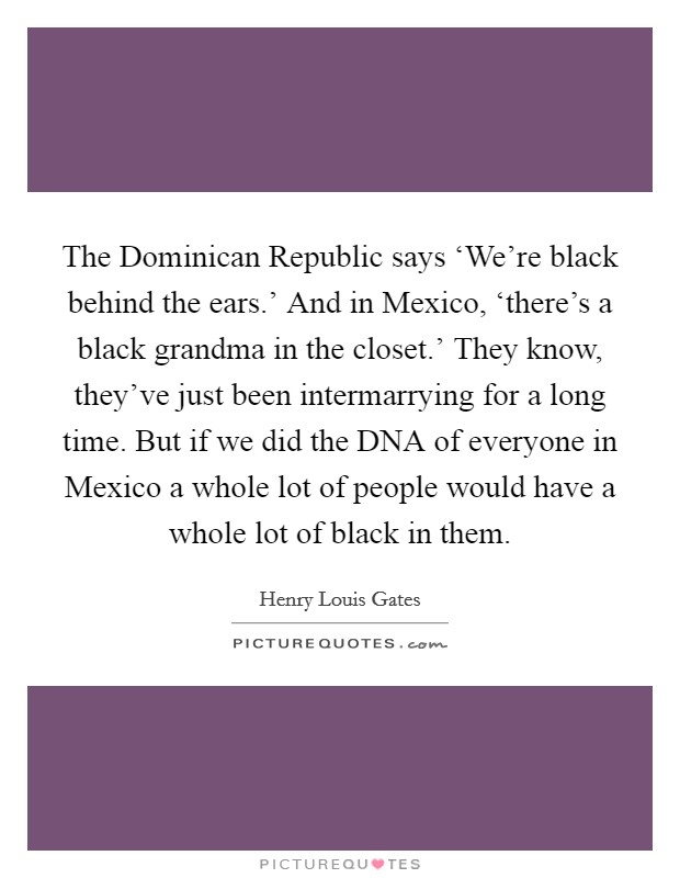 The Dominican Republic says 'We're black behind the ears.' And in Mexico, 'there's a black grandma in the closet.' They know, they've just been intermarrying for a long time. But if we did the DNA of everyone in Mexico a whole lot of people would have a whole lot of black in them Picture Quote #1