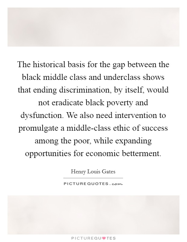 The historical basis for the gap between the black middle class and underclass shows that ending discrimination, by itself, would not eradicate black poverty and dysfunction. We also need intervention to promulgate a middle-class ethic of success among the poor, while expanding opportunities for economic betterment Picture Quote #1