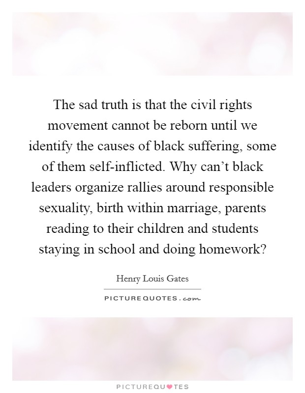 The sad truth is that the civil rights movement cannot be reborn until we identify the causes of black suffering, some of them self-inflicted. Why can't black leaders organize rallies around responsible sexuality, birth within marriage, parents reading to their children and students staying in school and doing homework? Picture Quote #1