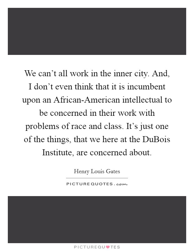 We can't all work in the inner city. And, I don't even think that it is incumbent upon an African-American intellectual to be concerned in their work with problems of race and class. It's just one of the things, that we here at the DuBois Institute, are concerned about Picture Quote #1