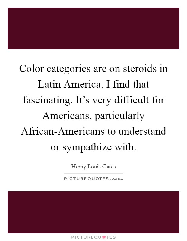 Color categories are on steroids in Latin America. I find that fascinating. It's very difficult for Americans, particularly African-Americans to understand or sympathize with Picture Quote #1