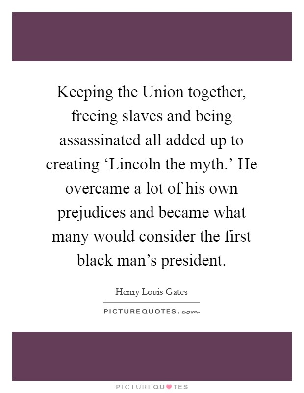 Keeping the Union together, freeing slaves and being assassinated all added up to creating 'Lincoln the myth.' He overcame a lot of his own prejudices and became what many would consider the first black man's president Picture Quote #1