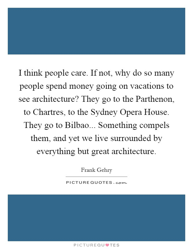 I think people care. If not, why do so many people spend money going on vacations to see architecture? They go to the Parthenon, to Chartres, to the Sydney Opera House. They go to Bilbao... Something compels them, and yet we live surrounded by everything but great architecture Picture Quote #1