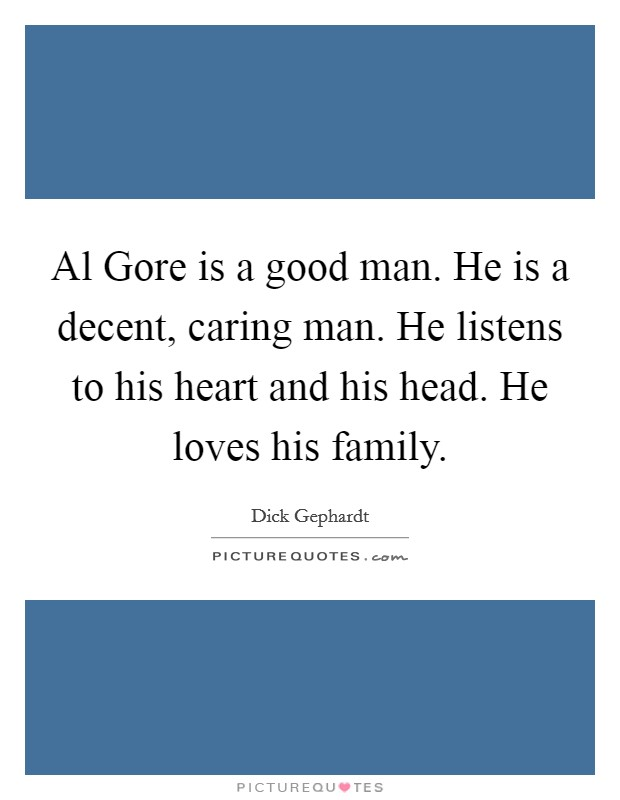 Al Gore is a good man. He is a decent, caring man. He listens to his heart and his head. He loves his family Picture Quote #1
