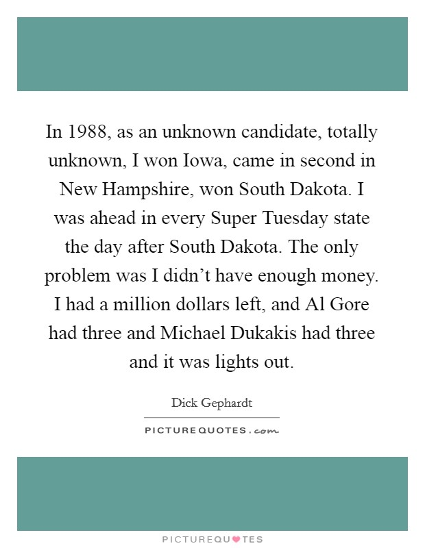 In 1988, as an unknown candidate, totally unknown, I won Iowa, came in second in New Hampshire, won South Dakota. I was ahead in every Super Tuesday state the day after South Dakota. The only problem was I didn't have enough money. I had a million dollars left, and Al Gore had three and Michael Dukakis had three and it was lights out Picture Quote #1