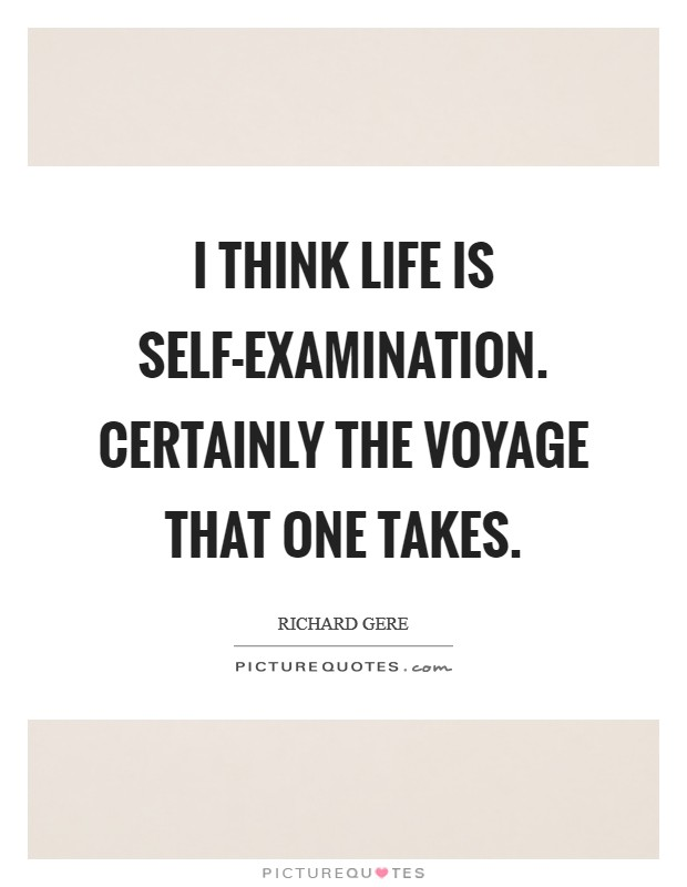 I think life is self-examination. Certainly the voyage that one takes Picture Quote #1