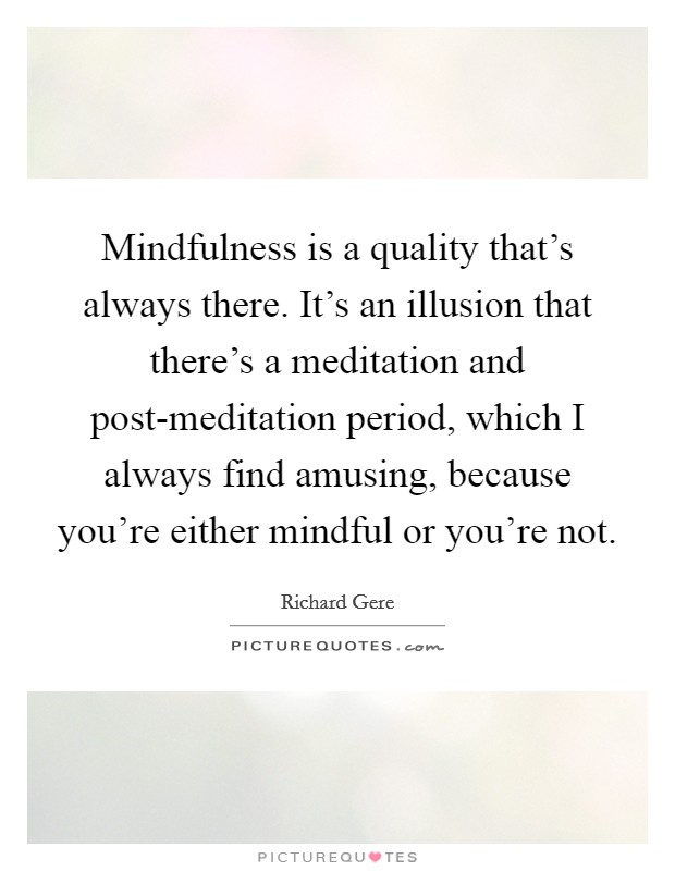 Mindfulness is a quality that's always there. It's an illusion that there's a meditation and post-meditation period, which I always find amusing, because you're either mindful or you're not Picture Quote #1