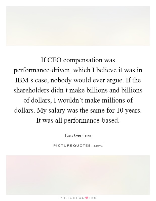 If CEO compensation was performance-driven, which I believe it was in IBM's case, nobody would ever argue. If the shareholders didn't make billions and billions of dollars, I wouldn't make millions of dollars. My salary was the same for 10 years. It was all performance-based Picture Quote #1