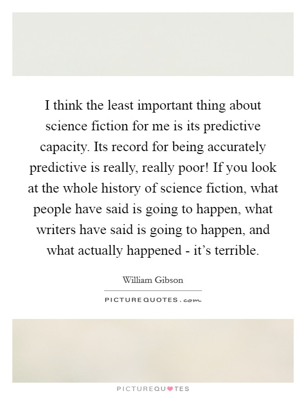 I think the least important thing about science fiction for me is its predictive capacity. Its record for being accurately predictive is really, really poor! If you look at the whole history of science fiction, what people have said is going to happen, what writers have said is going to happen, and what actually happened - it's terrible Picture Quote #1