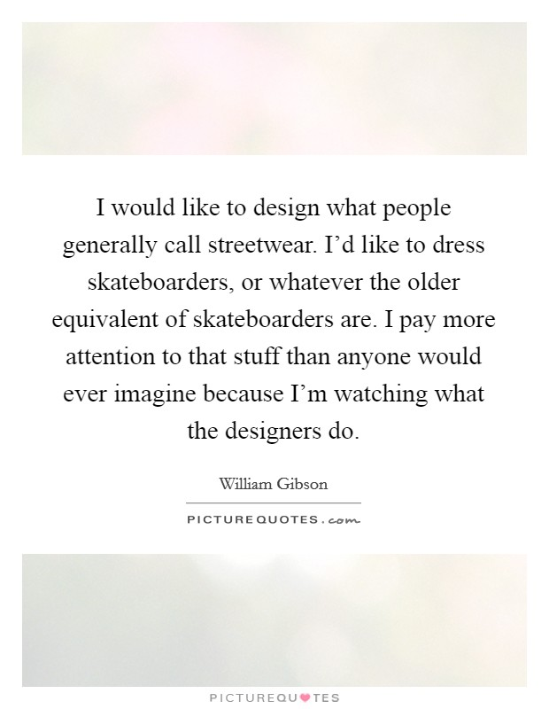 I would like to design what people generally call streetwear. I'd like to dress skateboarders, or whatever the older equivalent of skateboarders are. I pay more attention to that stuff than anyone would ever imagine because I'm watching what the designers do Picture Quote #1