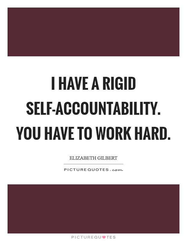 I have a rigid self-accountability. You have to work hard Picture Quote #1