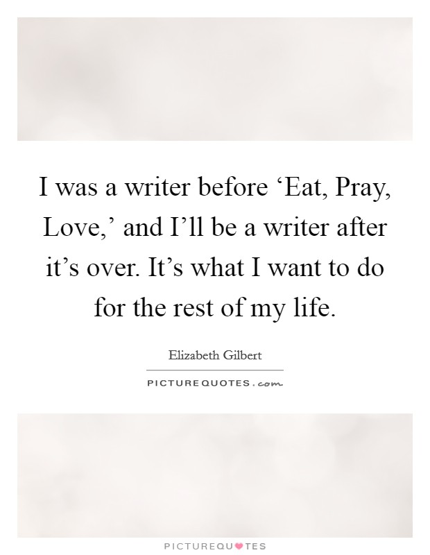 I was a writer before 'Eat, Pray, Love,' and I'll be a writer after it's over. It's what I want to do for the rest of my life Picture Quote #1