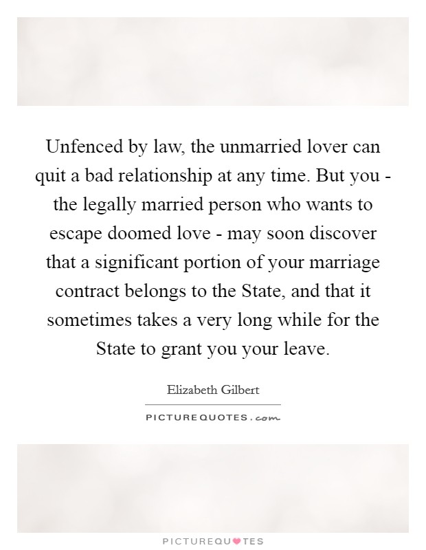 Unfenced by law, the unmarried lover can quit a bad relationship at any time. But you - the legally married person who wants to escape doomed love - may soon discover that a significant portion of your marriage contract belongs to the State, and that it sometimes takes a very long while for the State to grant you your leave Picture Quote #1