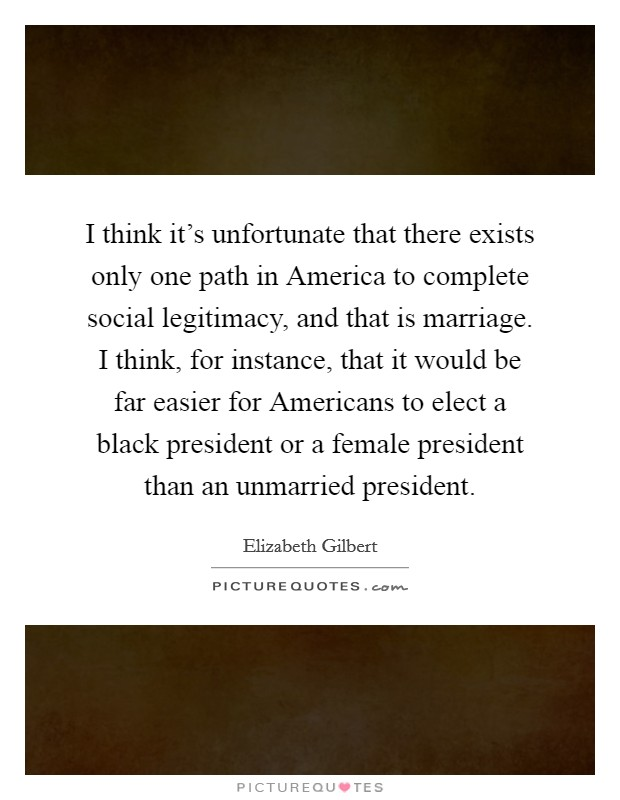 I think it's unfortunate that there exists only one path in America to complete social legitimacy, and that is marriage. I think, for instance, that it would be far easier for Americans to elect a black president or a female president than an unmarried president Picture Quote #1