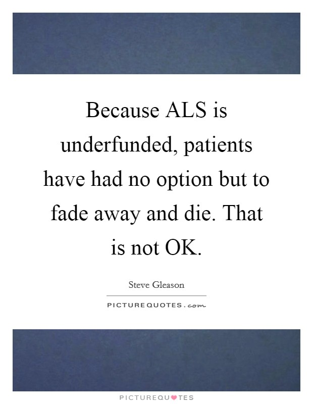 Because ALS is underfunded, patients have had no option but to fade away and die. That is not OK Picture Quote #1