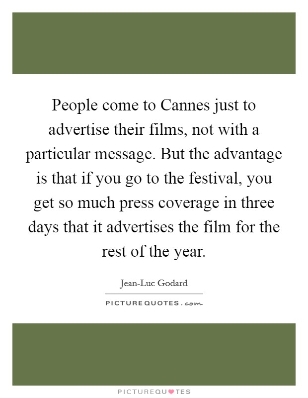 People come to Cannes just to advertise their films, not with a particular message. But the advantage is that if you go to the festival, you get so much press coverage in three days that it advertises the film for the rest of the year Picture Quote #1