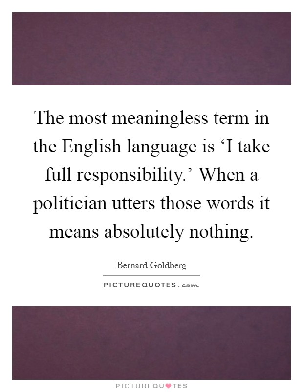 The most meaningless term in the English language is 'I take full responsibility.' When a politician utters those words it means absolutely nothing Picture Quote #1
