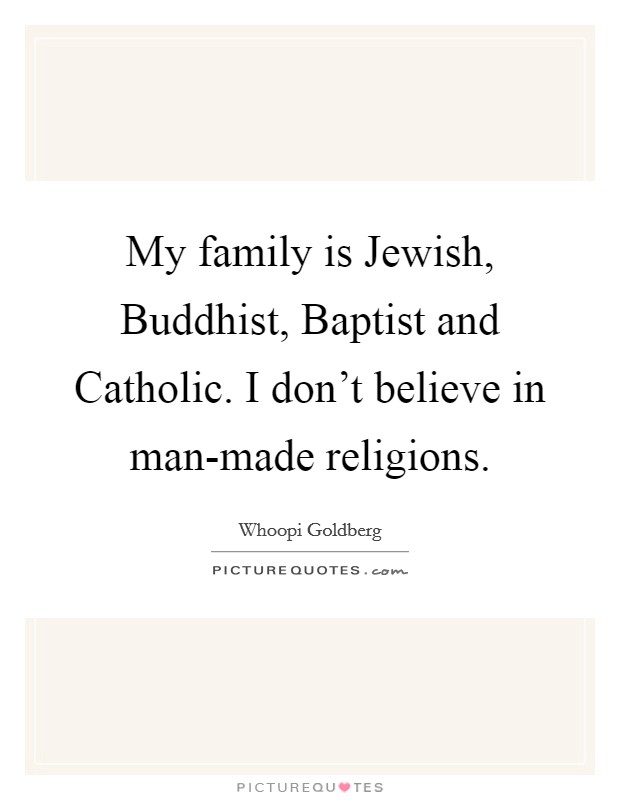 My family is Jewish, Buddhist, Baptist and Catholic. I don't believe in man-made religions Picture Quote #1