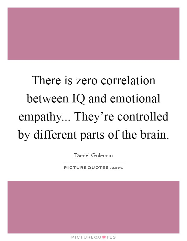 There is zero correlation between IQ and emotional empathy... They're controlled by different parts of the brain Picture Quote #1