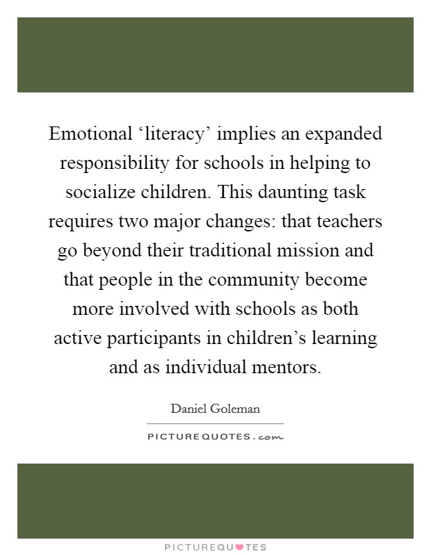 Emotional 'literacy' implies an expanded responsibility for schools in helping to socialize children. This daunting task requires two major changes: that teachers go beyond their traditional mission and that people in the community become more involved with schools as both active participants in children's learning and as individual mentors Picture Quote #1