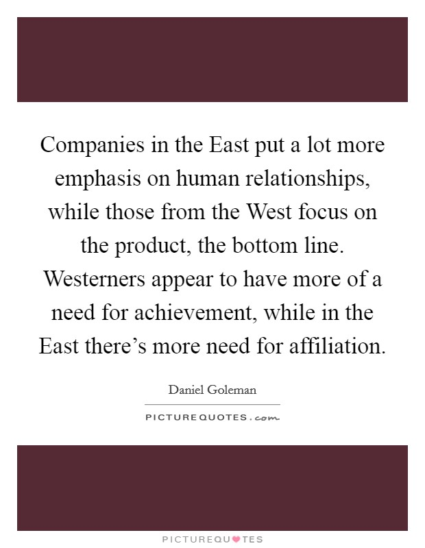 Companies in the East put a lot more emphasis on human relationships, while those from the West focus on the product, the bottom line. Westerners appear to have more of a need for achievement, while in the East there's more need for affiliation Picture Quote #1