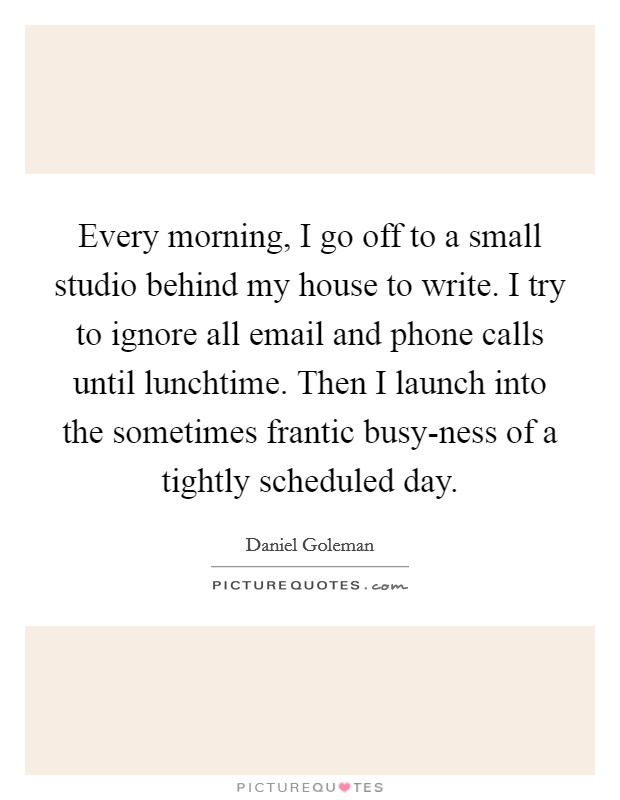 Every morning, I go off to a small studio behind my house to write. I try to ignore all email and phone calls until lunchtime. Then I launch into the sometimes frantic busy-ness of a tightly scheduled day Picture Quote #1