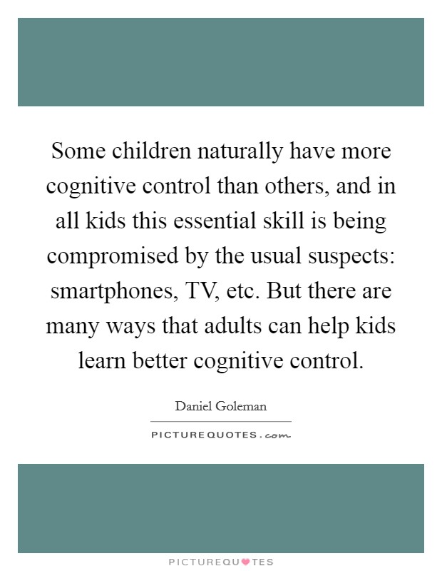 Some children naturally have more cognitive control than others, and in all kids this essential skill is being compromised by the usual suspects: smartphones, TV, etc. But there are many ways that adults can help kids learn better cognitive control Picture Quote #1