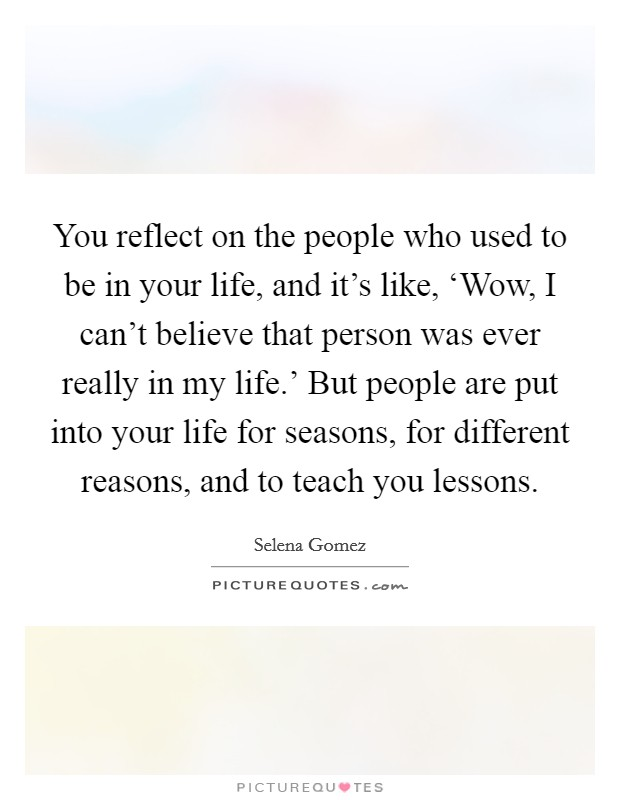 You reflect on the people who used to be in your life, and it's like, 'Wow, I can't believe that person was ever really in my life.' But people are put into your life for seasons, for different reasons, and to teach you lessons Picture Quote #1